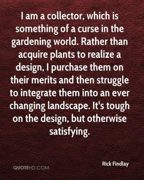 Rick Findlay  - I am a collector, which is something of a curse in the gardening world. Rather than acquire plants to realize a design, I purchase them on their merits and then struggle to integrate them into an ever changing landscape. It's tough on the design, but otherwise satisfying.