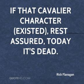 Rick Flanagan  - If that cavalier character (existed), rest assured, today it's dead.