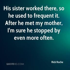 Rick Roche  - His sister worked there, so he used to frequent it. After he met my mother, I'm sure he stopped by even more often.