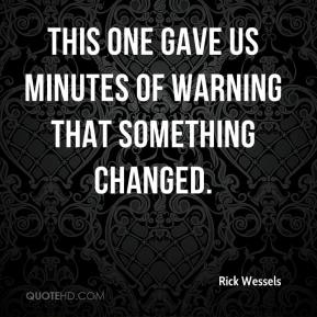 Rick Wessels  - This one gave us minutes of warning that something changed.