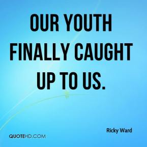 Ricky Ward  - Our youth finally caught up to us.