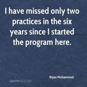 I have missed only two practices in the six years since I started the program here.