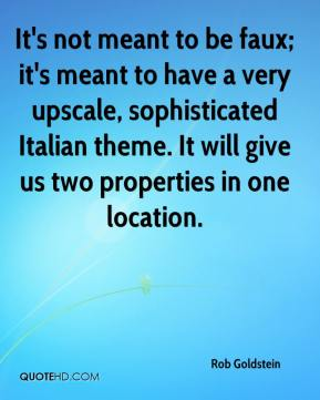 Rob Goldstein  - It's not meant to be faux; it's meant to have a very upscale, sophisticated Italian theme. It will give us two properties in one location.