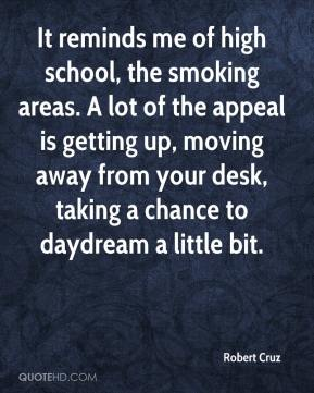 Robert Cruz  - It reminds me of high school, the smoking areas. A lot of the appeal is getting up, moving away from your desk, taking a chance to daydream a little bit.