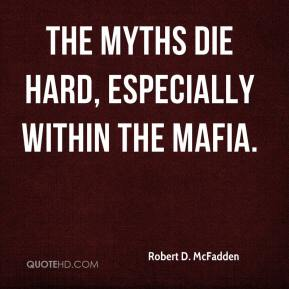 Robert D. McFadden  - The myths die hard, especially within the Mafia.