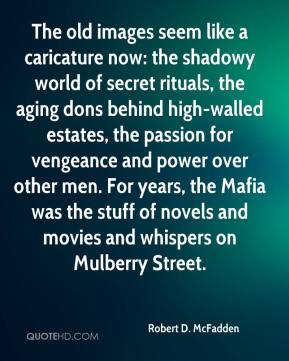 Robert D. McFadden  - The old images seem like a caricature now: the shadowy world of secret rituals, the aging dons behind high-walled estates, the passion for vengeance and power over other men. For years, the Mafia was the stuff of novels and movies and whispers on Mulberry Street.