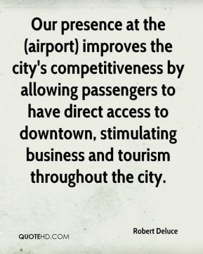Robert Deluce  - Our presence at the (airport) improves the city's competitiveness by allowing passengers to have direct access to downtown, stimulating business and tourism throughout the city.
