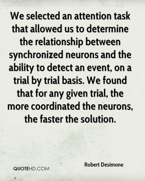 Robert Desimone  - We selected an attention task that allowed us to determine the relationship between synchronized neurons and the ability to detect an event, on a trial by trial basis. We found that for any given trial, the more coordinated the neurons, the faster the solution.