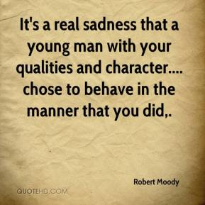 Robert Moody  - It's a real sadness that a young man with your qualities and character.... chose to behave in the manner that you did.