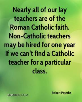Robert Paserba  - Nearly all of our lay teachers are of the Roman Catholic faith. Non-Catholic teachers may be hired for one year if we can't find a Catholic teacher for a particular class.