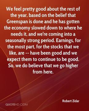 Robert Zidar  - We feel pretty good about the rest of the year, based on the belief that Greenspan is done and he has gotten the economy slowed down to where he needs it, and we're coming into a seasonally strong period. Earnings, for the most part, for the stocks that we like, are -- have been good and we expect them to continue to be good. So, we do believe that we go higher from here.