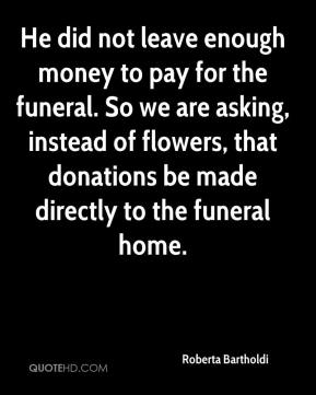 Roberta Bartholdi  - He did not leave enough money to pay for the funeral. So we are asking, instead of flowers, that donations be made directly to the funeral home.