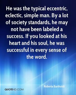 Roberta Bartholdi  - He was the typical eccentric, eclectic, simple man. By a lot of society standards, he may not have been labeled a success. If you looked at his heart and his soul, he was successful in every sense of the word.