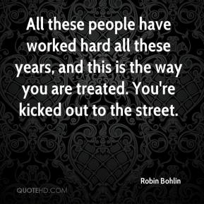 Robin Bohlin  - All these people have worked hard all these years, and this is the way you are treated. You're kicked out to the street.