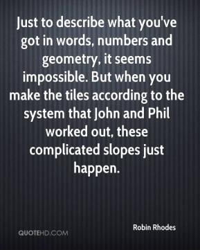 Robin Rhodes  - Just to describe what you've got in words, numbers and geometry, it seems impossible. But when you make the tiles according to the system that John and Phil worked out, these complicated slopes just happen.