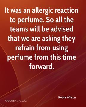 Robin Wilson  - It was an allergic reaction to perfume. So all the teams will be advised that we are asking they refrain from using perfume from this time forward.