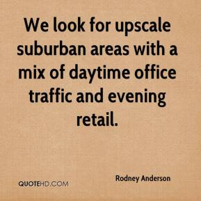 Rodney Anderson  - We look for upscale suburban areas with a mix of daytime office traffic and evening retail.