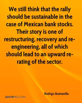 Rodrigo Quintanilla  - We still think that the rally should be sustainable in the case of Mexican bank stocks. Their story is one of restructuring, recovery and re-engineering, all of which should lead to an upward re-rating of the sector.