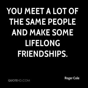 Roger Cole  - You meet a lot of the same people and make some lifelong friendships.