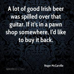 Roger McCarville  - A lot of good Irish beer was spilled over that guitar. If it's in a pawn shop somewhere, I'd like to buy it back.