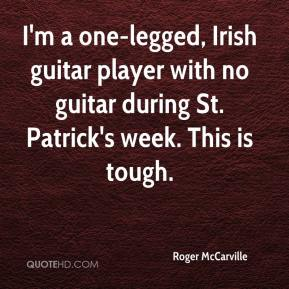 I'm a one-legged, Irish guitar player with no guitar during St. Patrick's week. This is tough.
