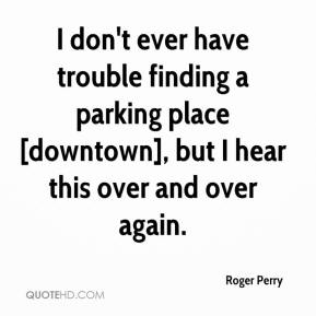 Roger Perry  - I don't ever have trouble finding a parking place [downtown], but I hear this over and over again.