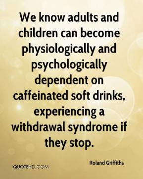Roland Griffiths  - We know adults and children can become physiologically and psychologically dependent on caffeinated soft drinks, experiencing a withdrawal syndrome if they stop.