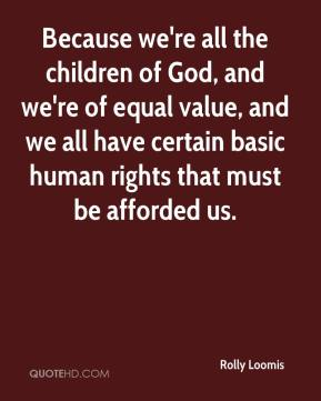 Rolly Loomis  - Because we're all the children of God, and we're of equal value, and we all have certain basic human rights that must be afforded us.