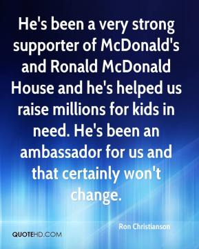 Ron Christianson  - He's been a very strong supporter of McDonald's and Ronald McDonald House and he's helped us raise millions for kids in need. He's been an ambassador for us and that certainly won't change.