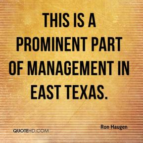Ron Haugen  - This is a prominent part of management in East Texas.