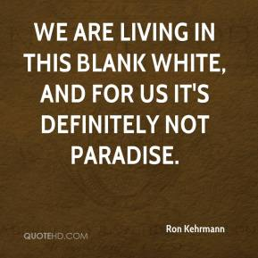 Ron Kehrmann  - We are living in this blank white, and for us it's definitely not paradise.