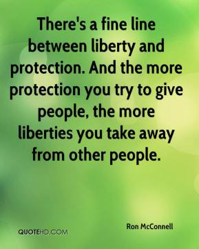 Ron McConnell  - There's a fine line between liberty and protection. And the more protection you try to give people, the more liberties you take away from other people.