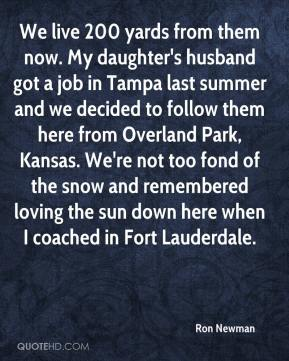 Ron Newman  - We live 200 yards from them now. My daughter's husband got a job in Tampa last summer and we decided to follow them here from Overland Park, Kansas. We're not too fond of the snow and remembered loving the sun down here when I coached in Fort Lauderdale.