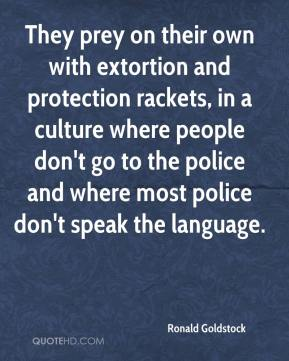 Ronald Goldstock  - They prey on their own with extortion and protection rackets, in a culture where people don't go to the police and where most police don't speak the language.