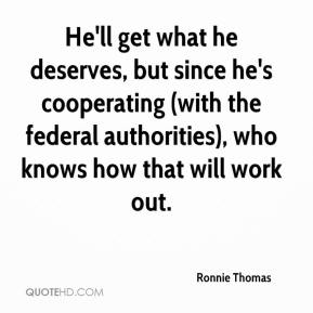Ronnie Thomas  - He'll get what he deserves, but since he's cooperating (with the federal authorities), who knows how that will work out.