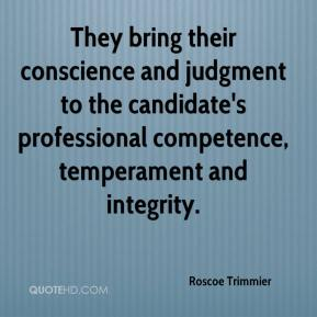 Roscoe Trimmier  - They bring their conscience and judgment to the candidate's professional competence, temperament and integrity.