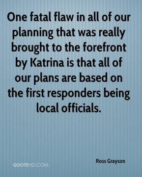 Ross Grayson  - One fatal flaw in all of our planning that was really brought to the forefront by Katrina is that all of our plans are based on the first responders being local officials.