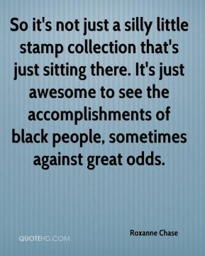 Roxanne Chase  - So it's not just a silly little stamp collection that's just sitting there. It's just awesome to see the accomplishments of black people, sometimes against great odds.
