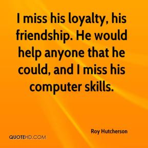 Roy Hutcherson  - I miss his loyalty, his friendship. He would help anyone that he could, and I miss his computer skills.