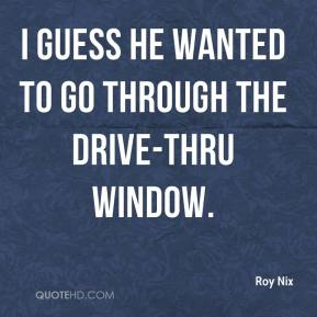 Roy Nix  - I guess he wanted to go through the drive-thru window.