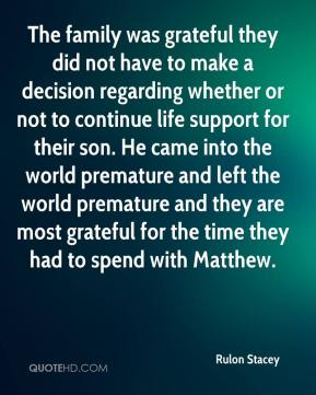 Rulon Stacey  - The family was grateful they did not have to make a decision regarding whether or not to continue life support for their son. He came into the world premature and left the world premature and they are most grateful for the time they had to spend with Matthew.