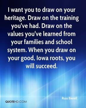 Russ Bierell  - I want you to draw on your heritage. Draw on the training you've had. Draw on the values you've learned from your families and school system. When you draw on your good, Iowa roots, you will succeed.
