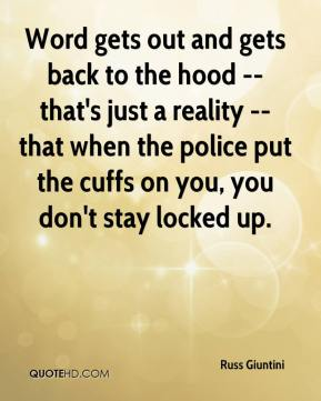 Russ Giuntini  - Word gets out and gets back to the hood -- that's just a reality -- that when the police put the cuffs on you, you don't stay locked up.