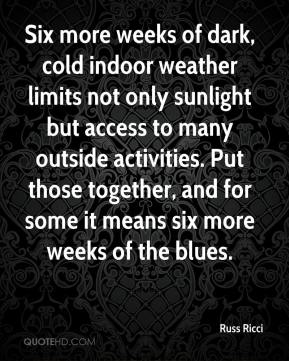 Russ Ricci  - Six more weeks of dark, cold indoor weather limits not only sunlight but access to many outside activities. Put those together, and for some it means six more weeks of the blues.