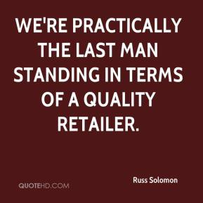 Russ Solomon  - We're practically the last man standing in terms of a quality retailer.