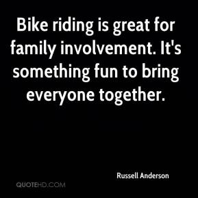 Russell Anderson  - Bike riding is great for family involvement. It's something fun to bring everyone together.