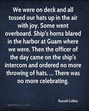 Russell Collins  - We were on deck and all tossed our hats up in the air with joy. Some went overboard. Ship's horns blared in the harbor at Guam where we were. Then the officer of the day came on the ship's intercom and ordered no more throwing of hats, ... There was no more celebrating.