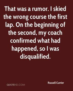 Russell Currier  - That was a rumor. I skied the wrong course the first lap. On the beginning of the second, my coach confirmed what had happened, so I was disqualified.