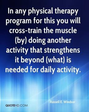 Russell E. Windsor  - In any physical therapy program for this you will cross-train the muscle (by) doing another activity that strengthens it beyond (what) is needed for daily activity.