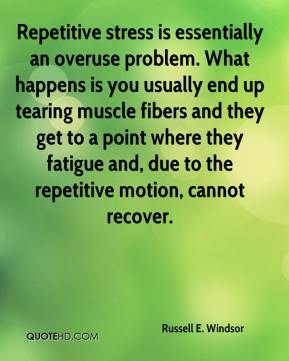 Russell E. Windsor  - Repetitive stress is essentially an overuse problem. What happens is you usually end up tearing muscle fibers and they get to a point where they fatigue and, due to the repetitive motion, cannot recover.